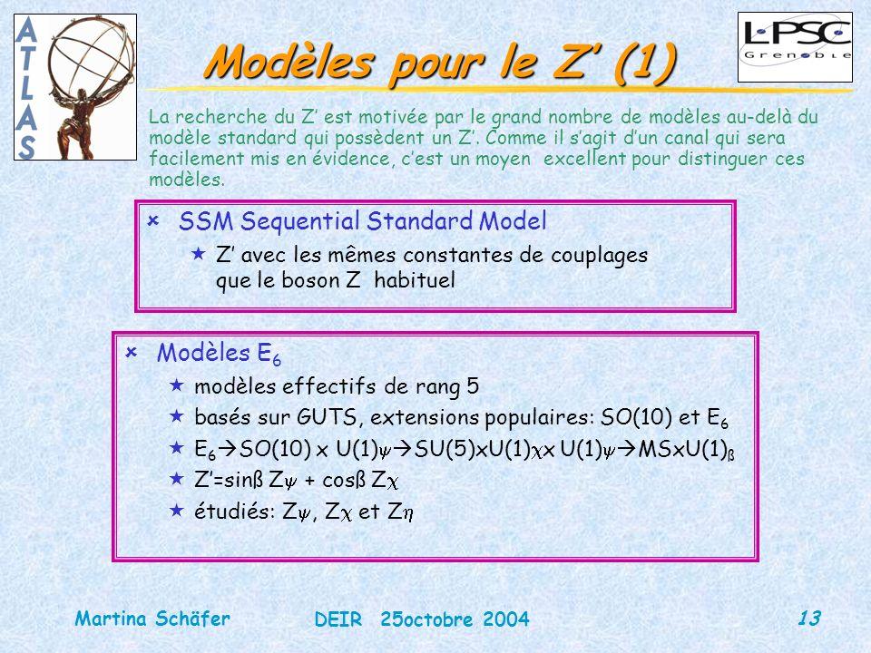 13 DEIR 25octobre 2004 Martina Schäfer Modèles pour le Z (1) ûSSM Sequential Standard Model «Z avec les mêmes constantes de couplages que le boson Z habituel La recherche du Z est motivée par le grand nombre de modèles au-delà du modèle standard qui possèdent un Z.