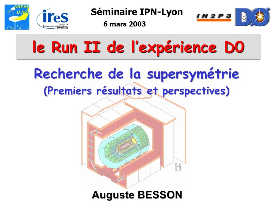 Auguste BESSON2 Plan I.Le TeVatron et D0 -Laccélérateur –Luminosité –Détecteur D0 –Déclenchement II.Supersymétrie –introduction SUSY –mSUGRA –RPV –GMSB III.Recherche du Higgs