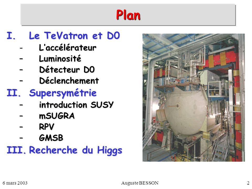 6 mars 2003Auguste BESSON3 Le TeVatron collisionneur p-pbarcollisionneur p-pbar Début Run II :Début Run II : 1 er Mars 2001 ÉnergieÉnergie –De 1.8 à 1.96 TeV LuminositéLuminosité –Nouvel injecteur : Main injector –Nombre de paquets : 6 x 6 36 x 36 –production antiprotons –production antiprotons –Recyclage des antiprotons : Recycler (Run IIb) Main Injector & Recycler Tevatron p source Booster p p CDF DØ