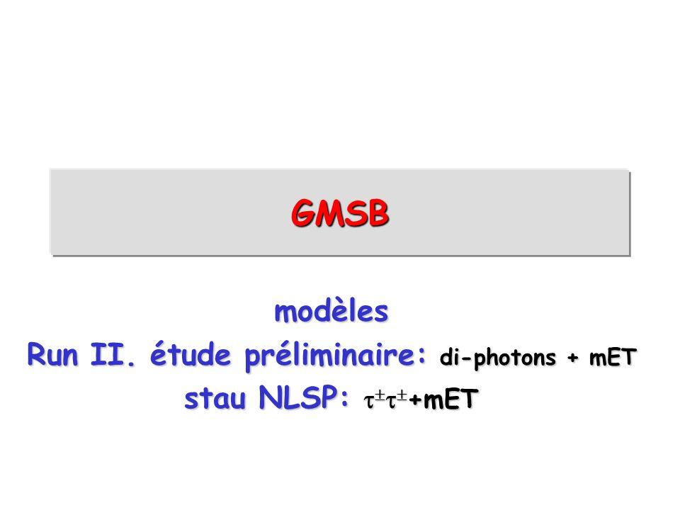 GMSB modèles Run II. étude préliminaire: di-photons + mET stau NLSP: +mET