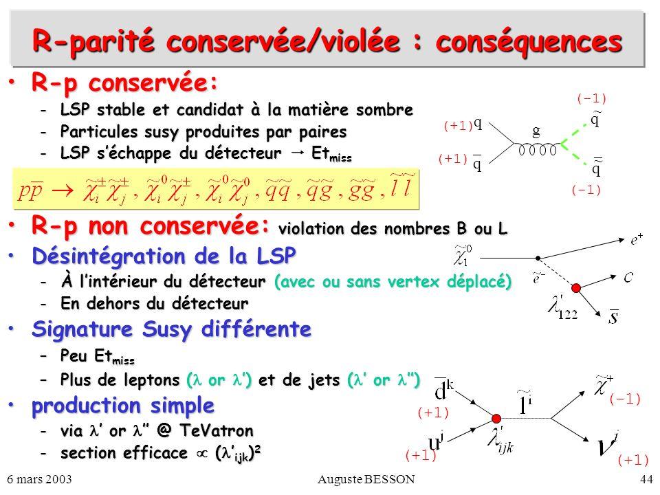 6 mars 2003Auguste BESSON44 R-parité conservée/violée : conséquences R-p conservée:R-p conservée: -LSP stable et candidat à la matière sombre -Particu