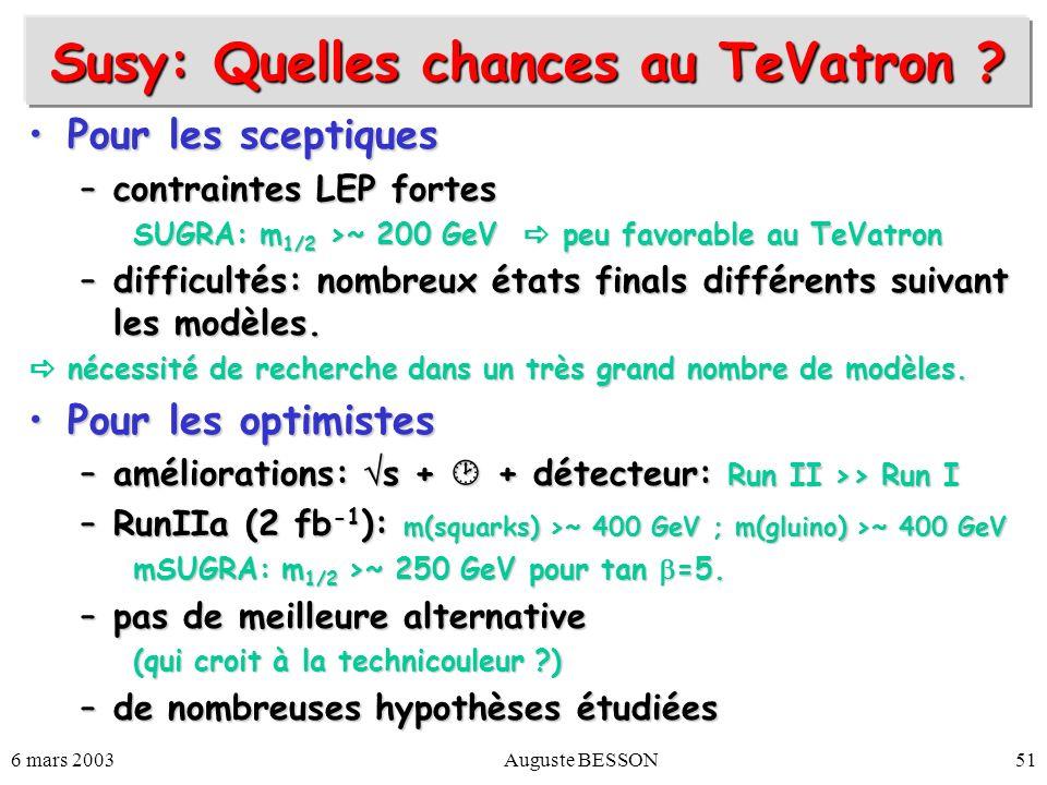 6 mars 2003Auguste BESSON51 Susy: Quelles chances au TeVatron ? Pour les sceptiquesPour les sceptiques –contraintes LEP fortes SUGRA: m 1/2 >~ 200 GeV