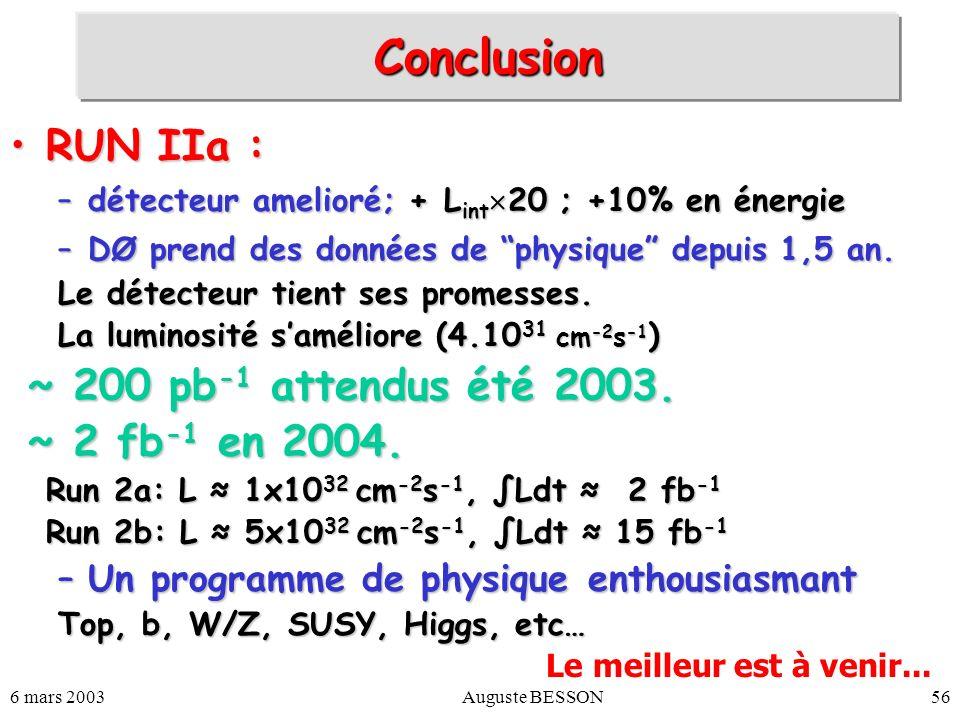 6 mars 2003Auguste BESSON56 Conclusion RUN IIa :RUN IIa : –détecteur amelioré; + L int 20 ; +10% en énergie –DØ prend des données de physique depuis 1