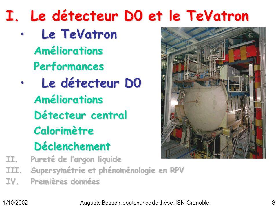 1/10/2002Auguste Besson, soutenance de thèse, ISN-Grenoble.4 Le TeVatron Début Run II :Début Run II : 1 er Mars 2001 ÉnergieÉnergie –De 1.8 à 1.96 TeV LuminositéLuminosité –Nouvel injecteur : Main injector –Nombre de paquets : 6 x 6 36 x 36 –production antiprotons –production antiprotons –Recyclage des antiprotons : Recycler (Run IIb) Main Injector & Recycler Tevatron p source Booster p p CDF DØ