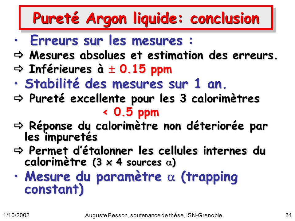 1/10/2002Auguste Besson, soutenance de thèse, ISN-Grenoble.31 Pureté Argon liquide: conclusion Erreurs sur les mesures : Erreurs sur les mesures : Mesures absolues et estimation des erreurs.