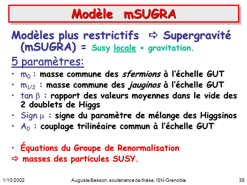 1/10/2002Auguste Besson, soutenance de thèse, ISN-Grenoble.35 Modèle mSUGRA Modèles plus restrictifs Supergravité (mSUGRA) = Susy locale + gravitation.