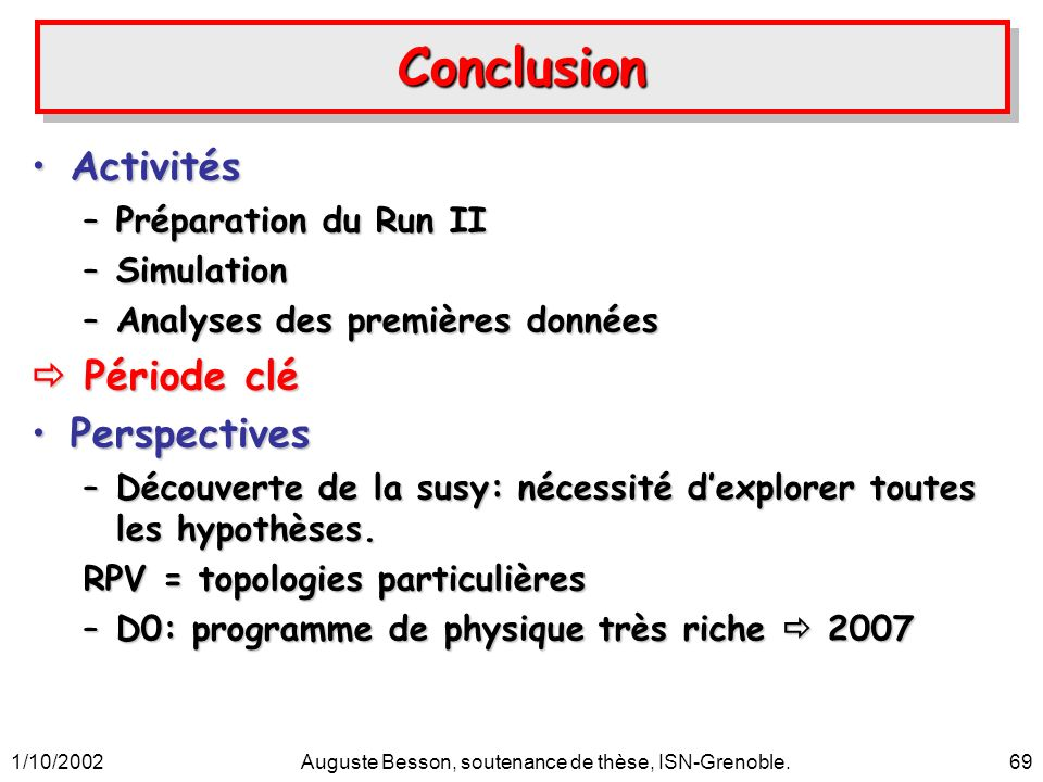 1/10/2002Auguste Besson, soutenance de thèse, ISN-Grenoble.69 ConclusionConclusion ActivitésActivités –Préparation du Run II –Simulation –Analyses des premières données Période clé Période clé PerspectivesPerspectives –Découverte de la susy: nécessité dexplorer toutes les hypothèses.