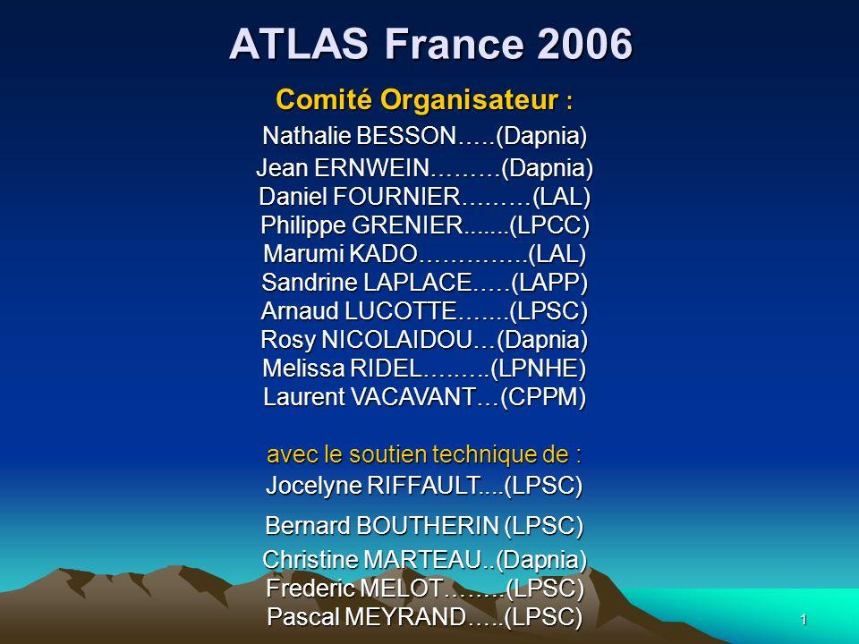 1 ATLAS France 2006 Comité Organisateur : Nathalie BESSON…..(Dapnia) Jean ERNWEIN………(Dapnia) Daniel FOURNIER………(LAL) Philippe GRENIER.......(LPCC) Mar