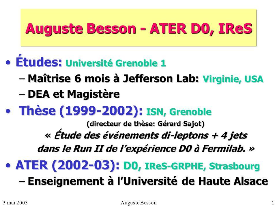 5 mai 2003Auguste Besson1 Auguste Besson - ATER D0, IReS Études: Université Grenoble 1Études: Université Grenoble 1 –Maîtrise 6 mois à Jefferson Lab: Virginie, USA –DEA et Magistère Thèse (1999-2002): ISN, Grenoble Thèse (1999-2002): ISN, Grenoble (directeur de thèse: Gérard Sajot) « É tude des é v é nements di-leptons + 4 jets dans le Run II de lexp é rience D0 à Fermilab.
