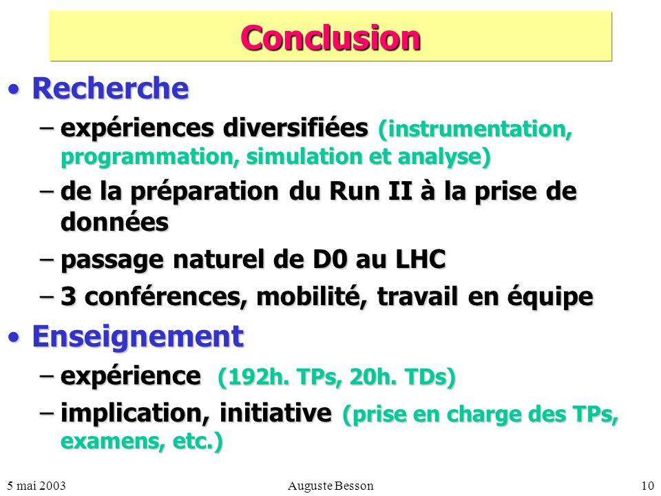 5 mai 2003Auguste Besson10 Conclusion RechercheRecherche –expériences diversifiées (instrumentation, programmation, simulation et analyse) –de la préparation du Run II à la prise de données –passage naturel de D0 au LHC –3 conférences, mobilité, travail en équipe EnseignementEnseignement –expérience (192h.