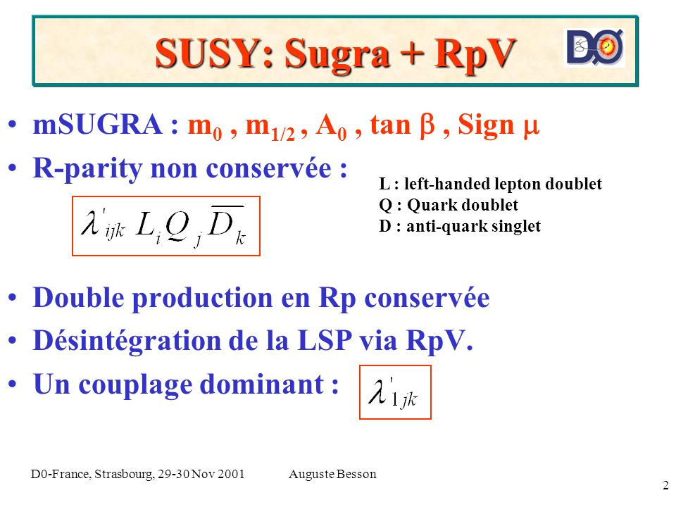 Auguste BessonD0-France, Strasbourg, 29-30 Nov 2001 2 SUSY: Sugra + RpV mSUGRA : m 0, m 1/2, A 0, tan, Sign R-parity non conservée : Double production
