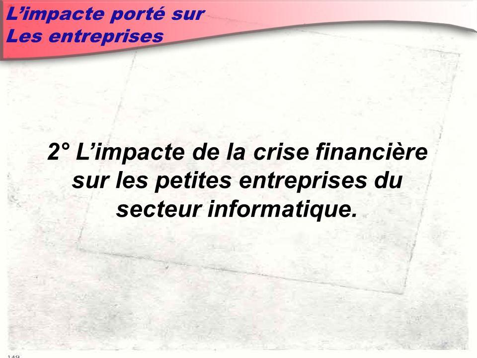 Limpacte porté sur Les entreprises 2° Limpacte de la crise financière sur les petites entreprises du secteur informatique.