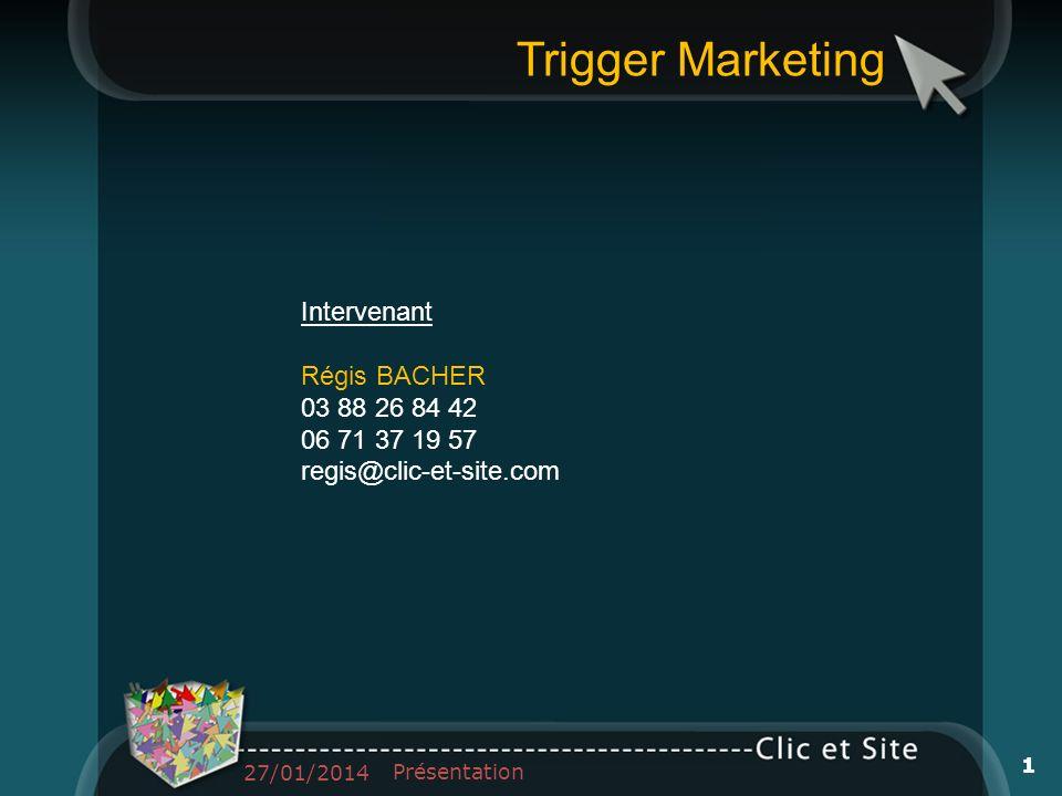 Trigger Marketing Intervenant Régis BACHER 03 88 26 84 42 06 71 37 19 57 regis@clic-et-site.com 27/01/2014 Présentation 1