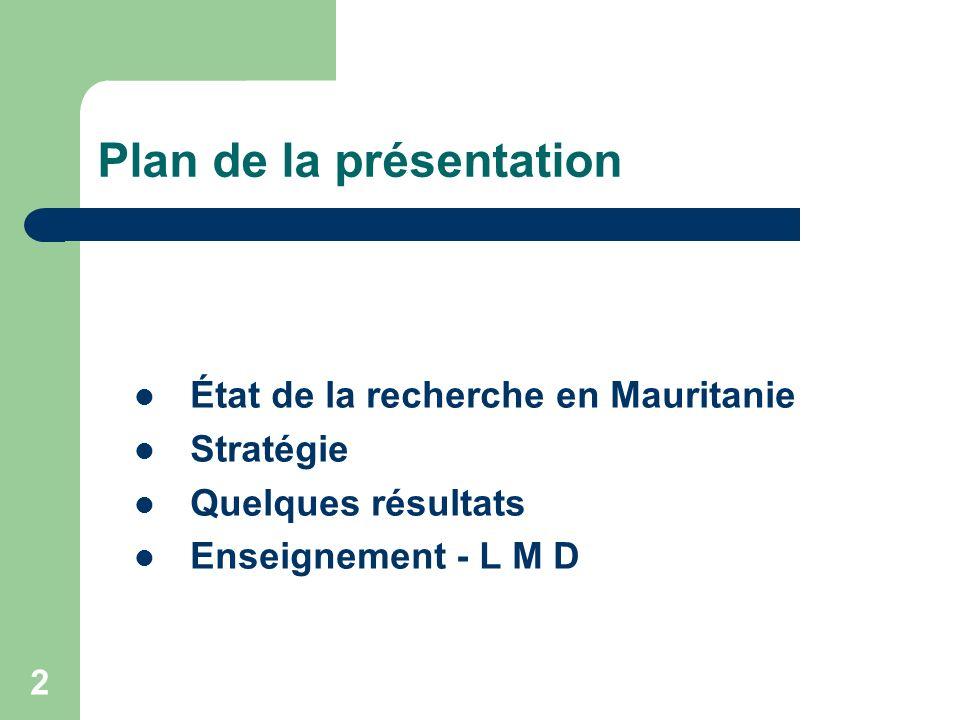 3 État de la recherche en Mauritanie Établissements de recherche : Recherche et enseignement : Université de Nouakchott Instituts Spécialisés : LInstitut Mauritanien des Recherches Océanographiques et de Pêche Industrie : certains projets de recherche