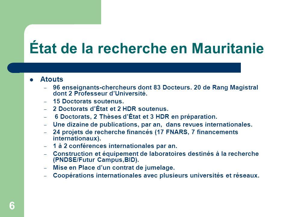 6 État de la recherche en Mauritanie Atouts – 96 enseignants-chercheurs dont 83 Docteurs. 20 de Rang Magistral dont 2 Professeur dUniversité. – 15 Doc