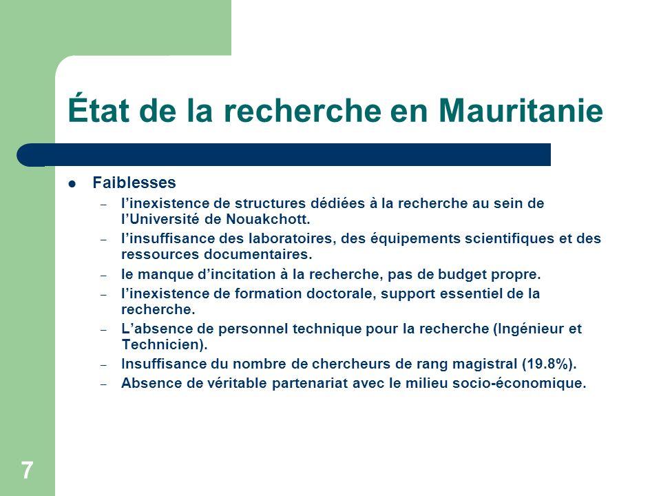 7 État de la recherche en Mauritanie Faiblesses – linexistence de structures dédiées à la recherche au sein de lUniversité de Nouakchott. – linsuffisa