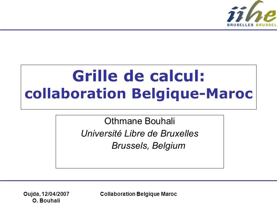 Oujda, 12/04/2007 O. Bouhali Collaboration Belgique Maroc Grille de calcul: collaboration Belgique-Maroc Othmane Bouhali Université Libre de Bruxelles