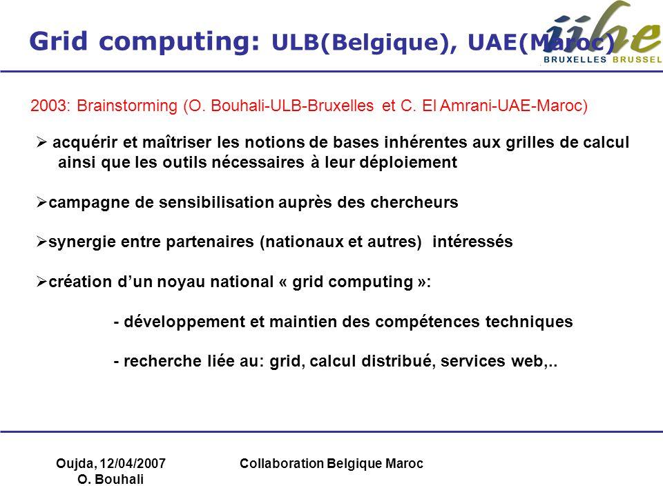 Oujda, 12/04/2007 O. Bouhali Collaboration Belgique Maroc Grid computing: ULB(Belgique), UAE(Maroc) 2003: Brainstorming (O. Bouhali-ULB-Bruxelles et C