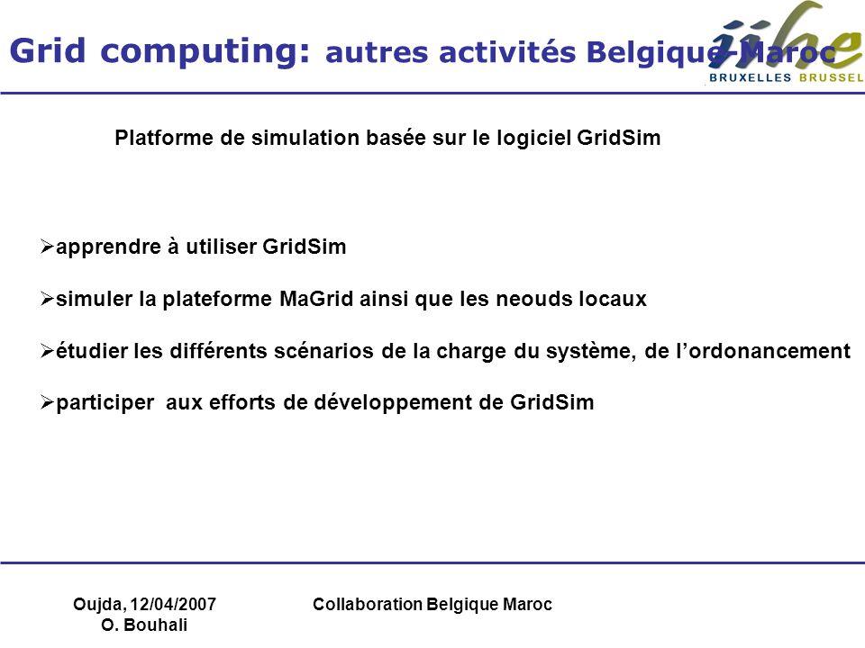 Oujda, 12/04/2007 O. Bouhali Collaboration Belgique Maroc Grid computing: autres activités Belgique-Maroc Platforme de simulation basée sur le logicie
