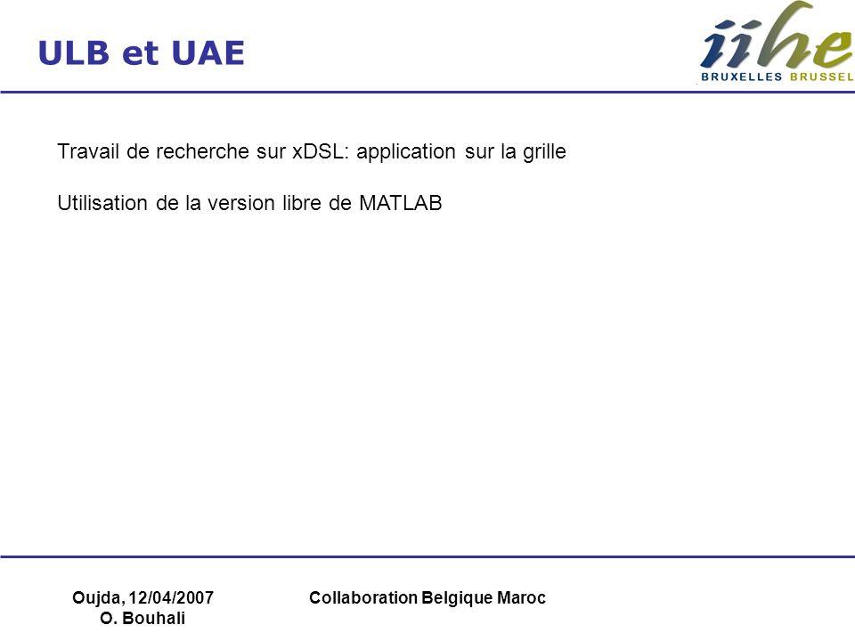 Oujda, 12/04/2007 O. Bouhali Collaboration Belgique Maroc ULB et UAE Travail de recherche sur xDSL: application sur la grille Utilisation de la versio