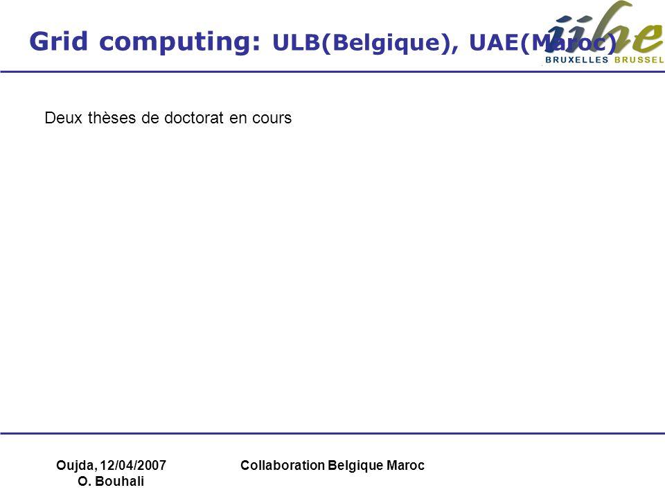 Oujda, 12/04/2007 O. Bouhali Collaboration Belgique Maroc Grid computing: ULB(Belgique), UAE(Maroc) Deux thèses de doctorat en cours