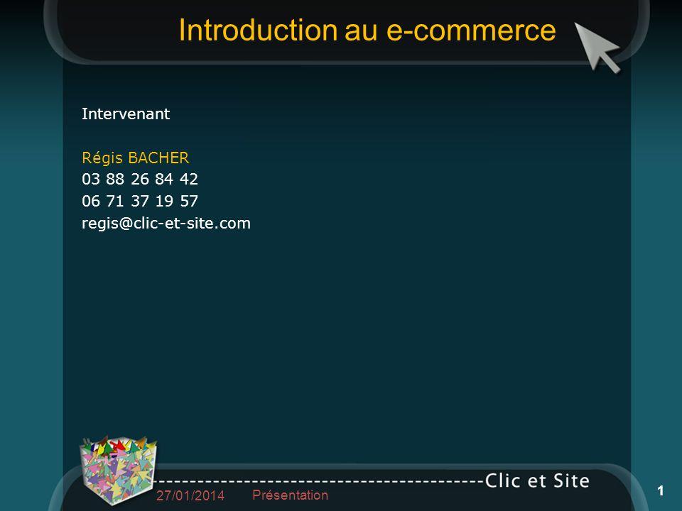 Introduction au e-commerce Intervenant Régis BACHER 03 88 26 84 42 06 71 37 19 57 regis@clic-et-site.com 27/01/2014 Présentation 1