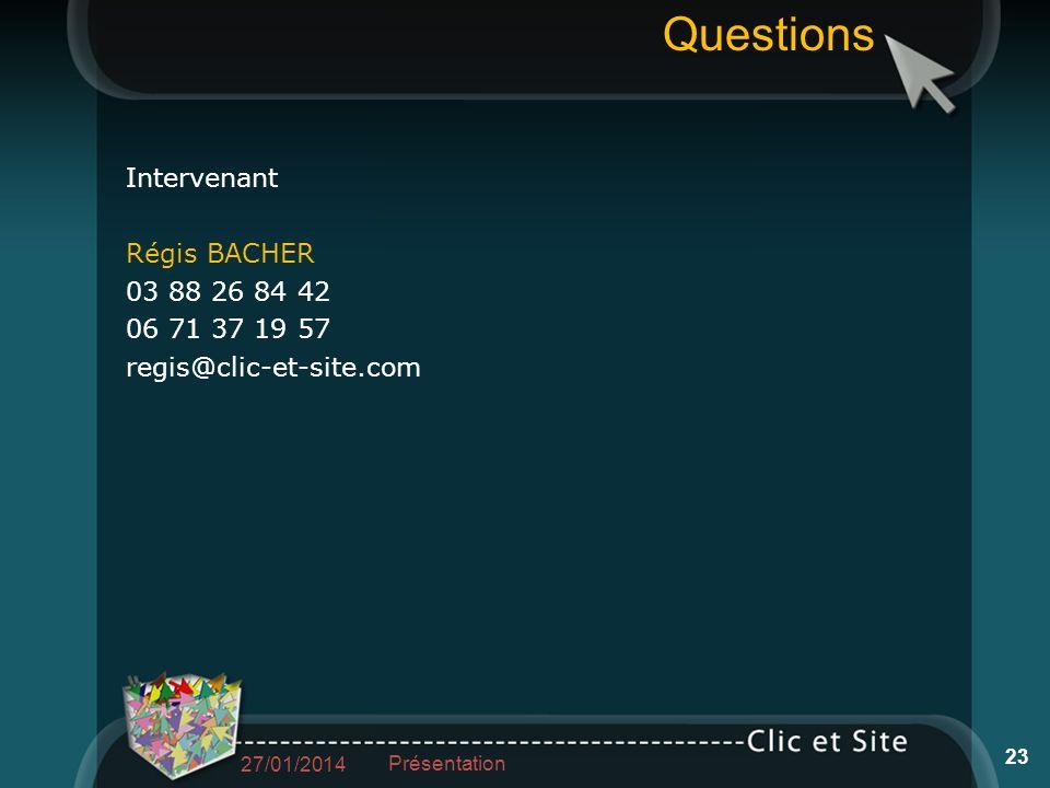 Questions 27/01/2014 23 Présentation Intervenant Régis BACHER 03 88 26 84 42 06 71 37 19 57 regis@clic-et-site.com