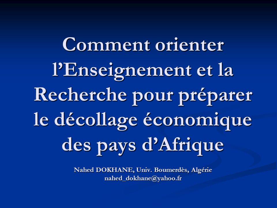 Comment orienter lEnseignement et la Recherche pour préparer le décollage économique des pays dAfrique Nahed DOKHANE, Univ. Boumerdès, Algérie nahed_d
