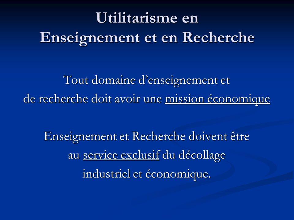 Utilitarisme en Enseignement et en Recherche Tout domaine denseignement et de recherche doit avoir une mission économique Enseignement et Recherche doivent être au service exclusif du décollage industriel et économique.