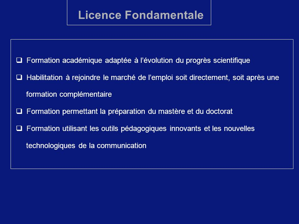 Licence Fondamentale Formation académique adaptée à lévolution du progrès scientifique Habilitation à rejoindre le marché de lemploi soit directement,