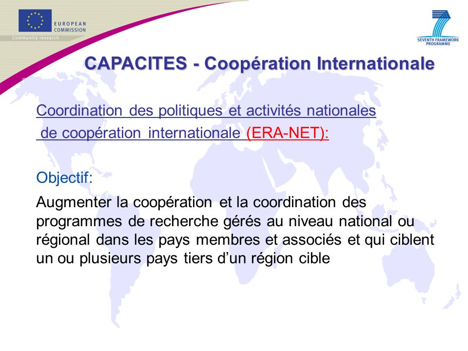 Coordination des politiques et activités nationales de coopération internationale (ERA-NET): Objectif: Augmenter la coopération et la coordination des programmes de recherche gérés au niveau national ou régional dans les pays membres et associés et qui ciblent un ou plusieurs pays tiers dun région cible CAPACITES - Coopération Internationale