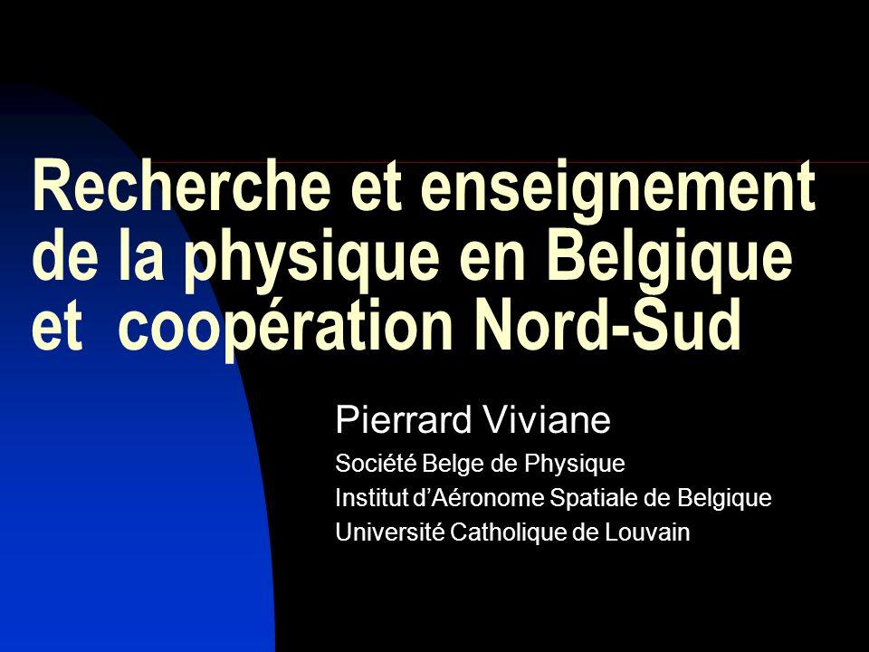 Recherche et enseignement de la physique en Belgique et coopération Nord-Sud Pierrard Viviane Société Belge de Physique Institut dAéronome Spatiale de Belgique Université Catholique de Louvain