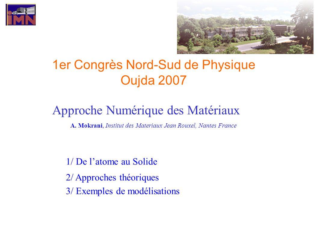 Approche Numérique des Matériaux A. Mokrani, Institut des Materiaux Jean Rouxel, Nantes France 1/ De latome au Solide 2/ Approches théoriques 3/ Exemp