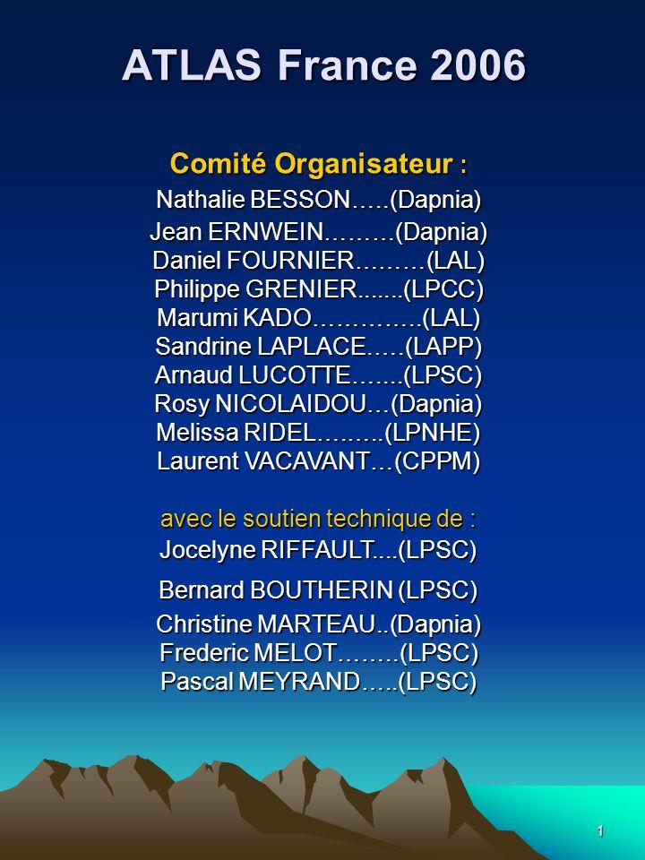 1 ATLAS France 2006 Comité Organisateur : Nathalie BESSON…..(Dapnia) Jean ERNWEIN………(Dapnia) Daniel FOURNIER………(LAL) Philippe GRENIER.......(LPCC) Marumi KADO…………..(LAL) Sandrine LAPLACE.….(LAPP) Arnaud LUCOTTE…....(LPSC) Rosy NICOLAIDOU…(Dapnia) Melissa RIDEL….…..(LPNHE) Laurent VACAVANT…(CPPM) avec le soutien technique de : Jocelyne RIFFAULT....(LPSC) Bernard BOUTHERIN (LPSC) Christine MARTEAU..(Dapnia) Frederic MELOT……..(LPSC) Pascal MEYRAND…..(LPSC)
