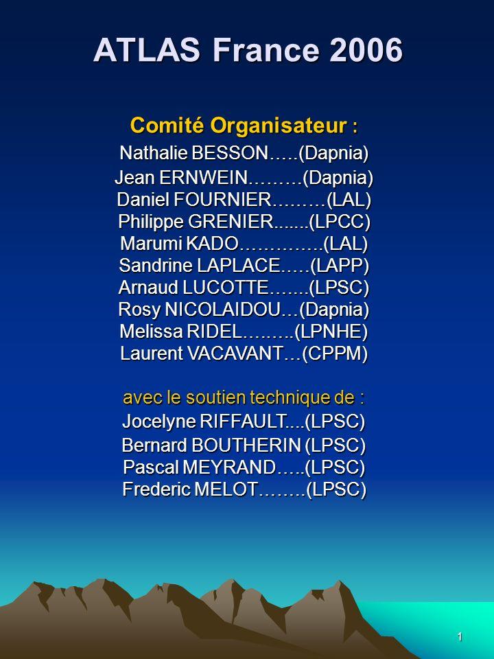 1 ATLAS France 2006 Comité Organisateur : Nathalie BESSON…..(Dapnia) Jean ERNWEIN………(Dapnia) Daniel FOURNIER………(LAL) Philippe GRENIER.......(LPCC) Marumi KADO…………..(LAL) Sandrine LAPLACE.….(LAPP) Arnaud LUCOTTE…....(LPSC) Rosy NICOLAIDOU…(Dapnia) Melissa RIDEL….…..(LPNHE) Laurent VACAVANT…(CPPM) avec le soutien technique de : Jocelyne RIFFAULT....(LPSC) Bernard BOUTHERIN (LPSC) Pascal MEYRAND…..(LPSC) Frederic MELOT……..(LPSC)