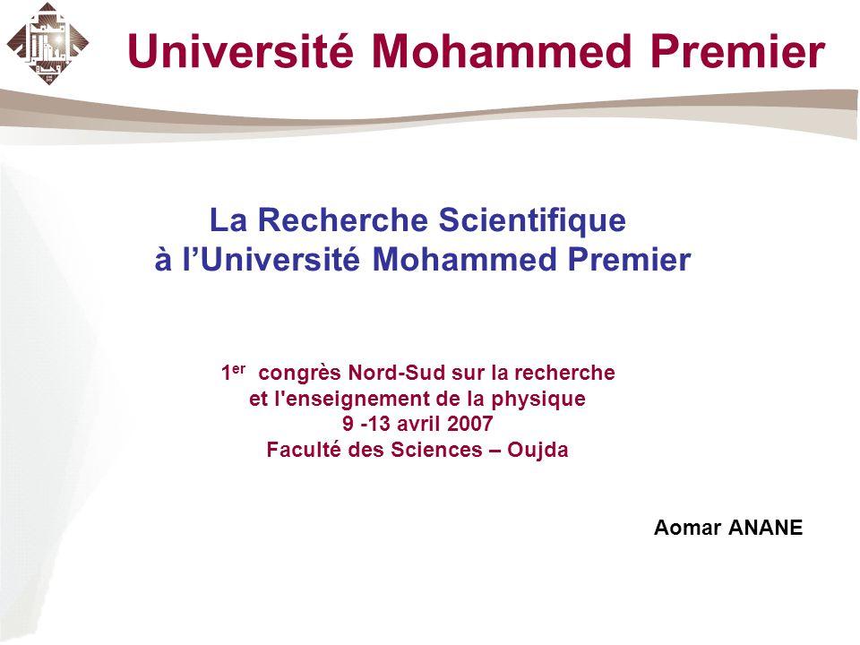 Université Mohammed Premier La Recherche Scientifique à lUniversité Mohammed Premier 1 er congrès Nord-Sud sur la recherche et l enseignement de la physique 9 -13 avril 2007 Faculté des Sciences – Oujda Aomar ANANE