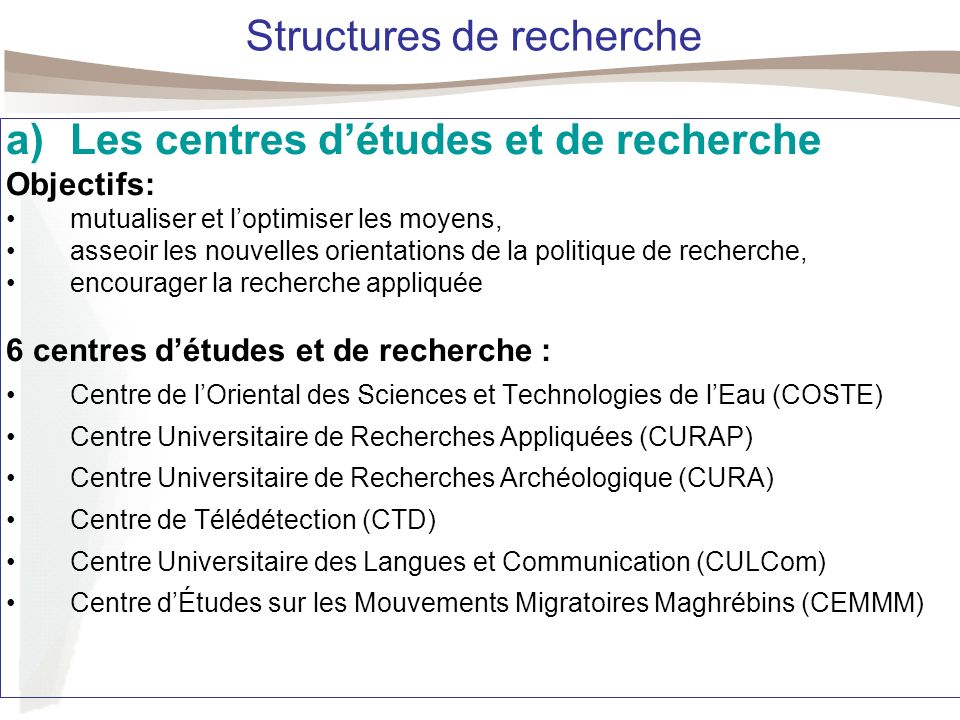 Structures de recherche a)Les centres détudes et de recherche Objectifs: mutualiser et loptimiser les moyens, asseoir les nouvelles orientations de la politique de recherche, encourager la recherche appliquée 6 centres détudes et de recherche : Centre de lOriental des Sciences et Technologies de lEau (COSTE) Centre Universitaire de Recherches Appliquées (CURAP) Centre Universitaire de Recherches Archéologique (CURA) Centre de Télédétection (CTD) Centre Universitaire des Langues et Communication (CULCom) Centre dÉtudes sur les Mouvements Migratoires Maghrébins (CEMMM)