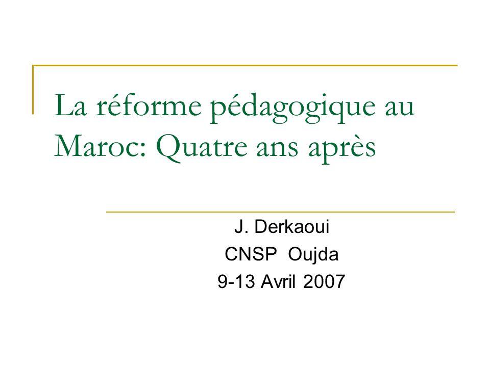 La réforme pédagogique au Maroc: Quatre ans après J. Derkaoui CNSP Oujda 9-13 Avril 2007