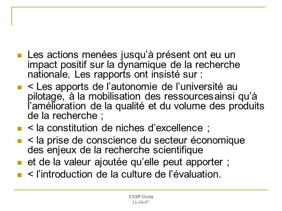 CNSP Oujda 11-04-07 Les actions menées jusquà présent ont eu un impact positif sur la dynamique de la recherche nationale. Les rapports ont insisté su