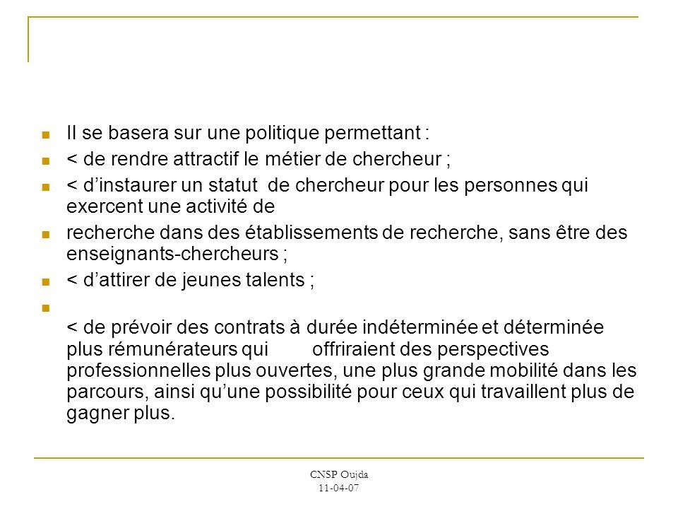 CNSP Oujda 11-04-07 Il se basera sur une politique permettant : < de rendre attractif le métier de chercheur ; < dinstaurer un statut de chercheur pou