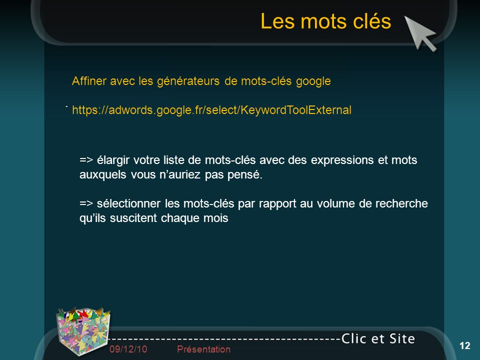 Affiner avec les générateurs de mots-clés google https://adwords.google.fr/select/KeywordToolExternal. => élargir votre liste de mots-clés avec des ex