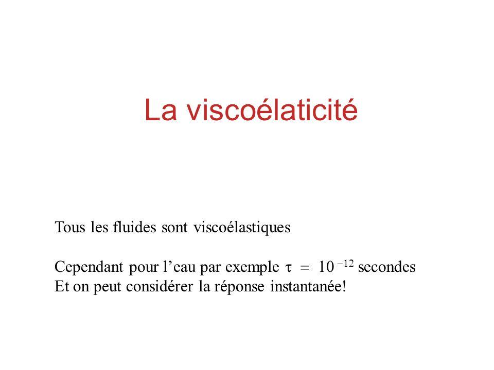 La viscoélaticité Tous les fluides sont viscoélastiques Cependant pour leau par exemple secondes Et on peut considérer la réponse instantanée!