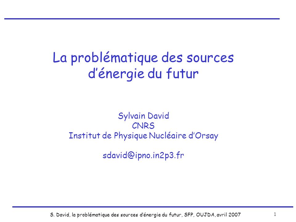 S. David, la problématique des sources dénergie du futur, SFP, OUJDA, avril 2007 1 La problématique des sources dénergie du futur Sylvain David CNRS I