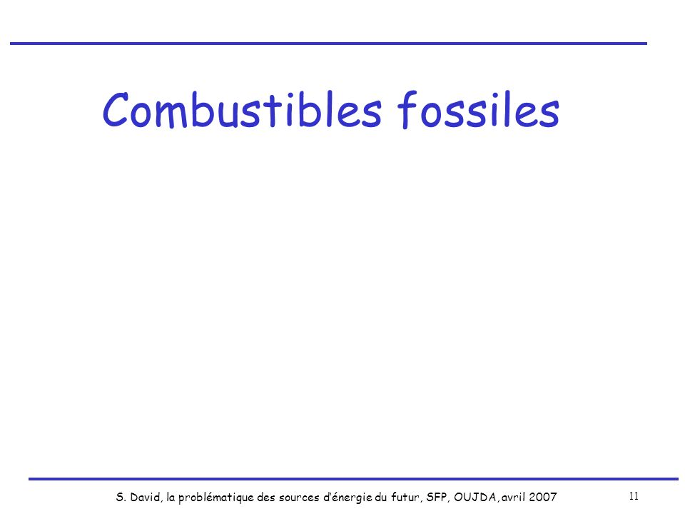 S. David, la problématique des sources dénergie du futur, SFP, OUJDA, avril 2007 11 Combustibles fossiles
