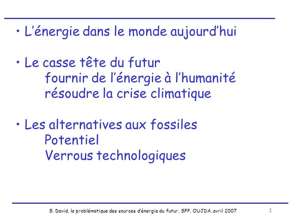 S. David, la problématique des sources dénergie du futur, SFP, OUJDA, avril 2007 2 Lénergie dans le monde aujourdhui Le casse tête du futur fournir de