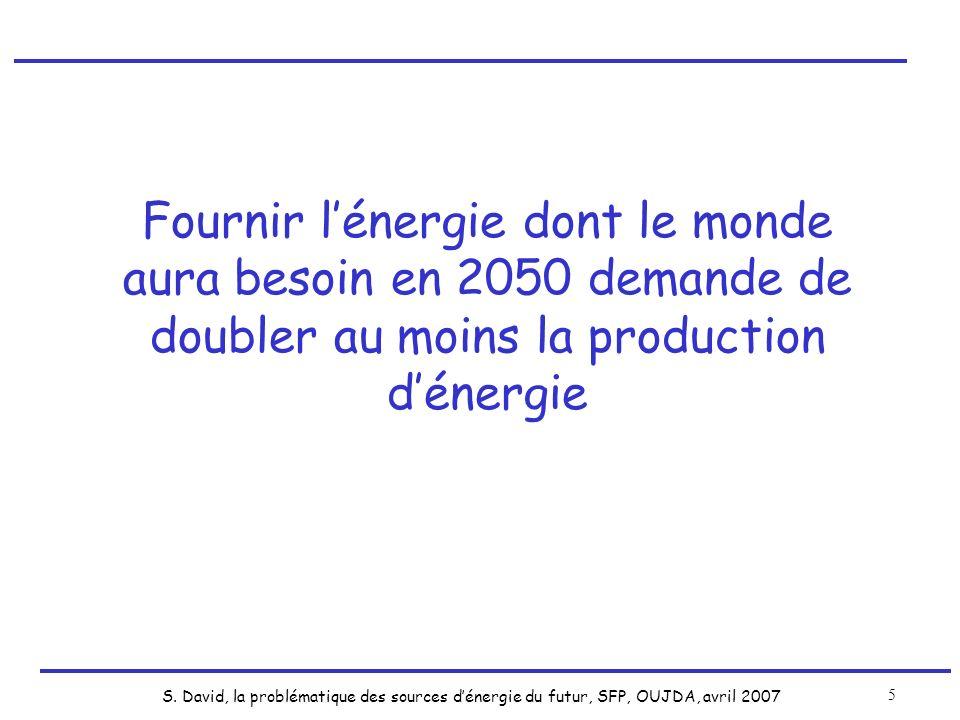 S. David, la problématique des sources dénergie du futur, SFP, OUJDA, avril 2007 5 Fournir lénergie dont le monde aura besoin en 2050 demande de doubl