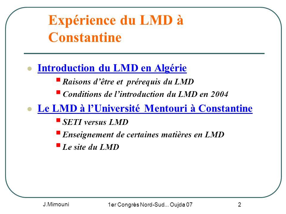 J.Mimouni 1er Congrès Nord-Sud... Oujda 07 2 Expérience du LMD à Constantine Introduction du LMD en Algérie Raisons dêtre et prérequis du LMD Conditio