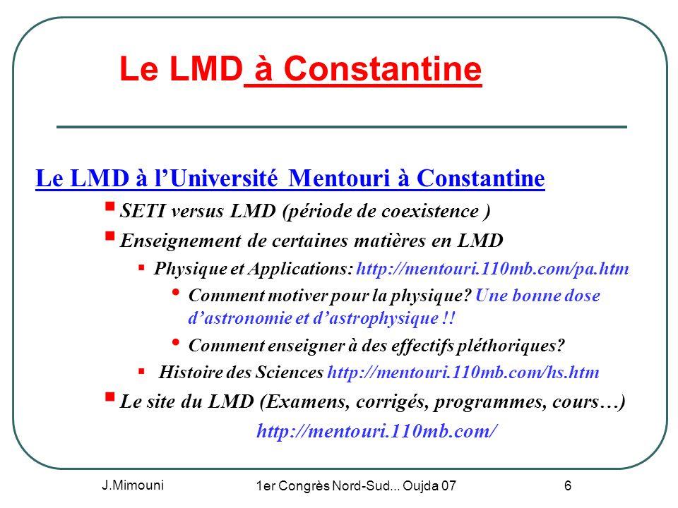 J.Mimouni 1er Congrès Nord-Sud... Oujda 07 6 Le LMD à Constantine Le LMD à lUniversité Mentouri à Constantine SETI versus LMD (période de coexistence
