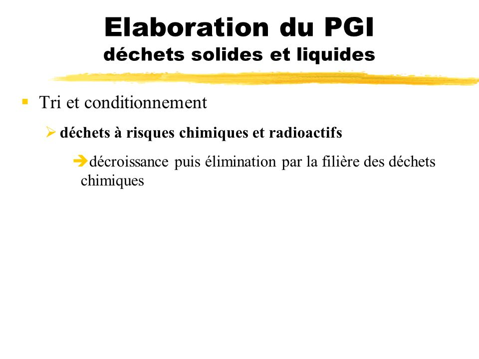 Elaboration du PGI déchets solides et liquides Tri et conditionnement déchets à risques chimiques et radioactifs décroissance puis élimination par la