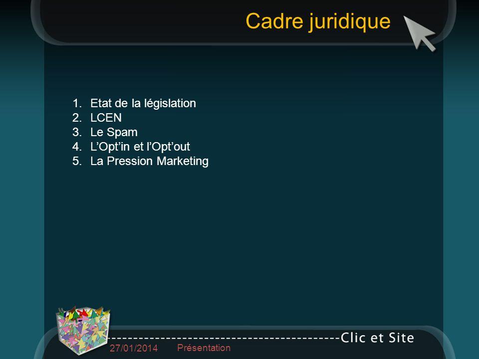 1.Etat de la législation 2.LCEN 3.Le Spam 4.LOptin et lOptout 5.La Pression Marketing Cadre juridique 27/01/2014 Présentation